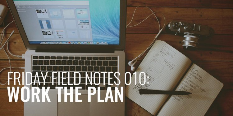 Friday Field Notes Work the Plan