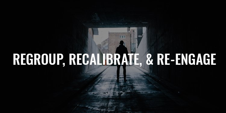 Regroup, Recalibrate, and Re-engage