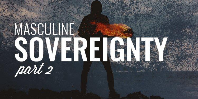 Masculine Sovereignty Part 2