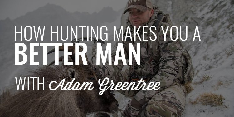 How Hunting Makes You a Better Man | Adam Greentree