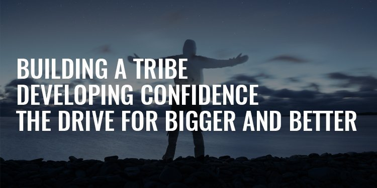 Building a Tribe, Developing Confidence, and the Drive for Better