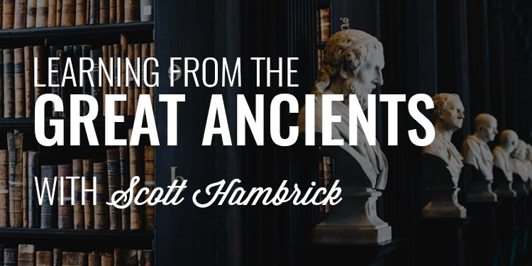 Learning from the Great Ancients | SCOTT HAMBRICK