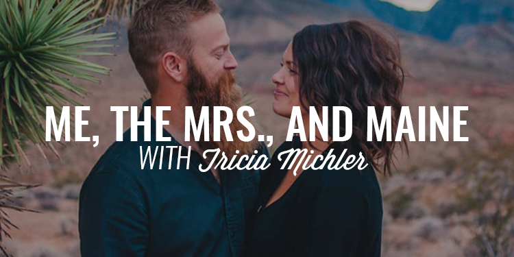 Me, the Mrs., and Maine | TRICIA MICHLER