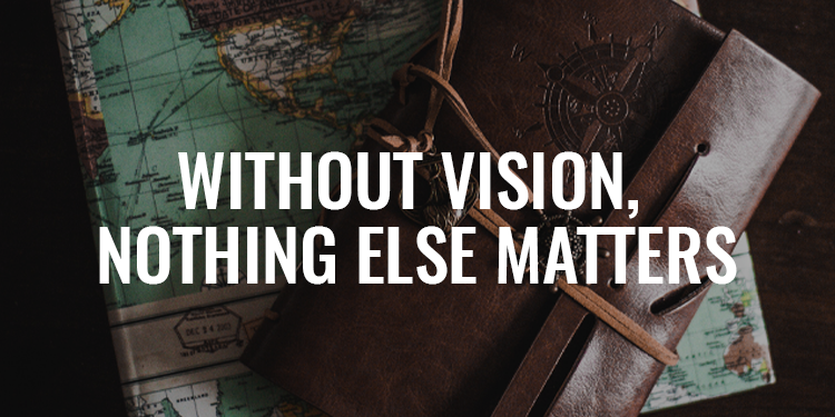Without Vision, Nothing Else Matters | FRIDAY FIELD NOTES