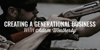Creating a Generational Business   ADAM WEATHERBY