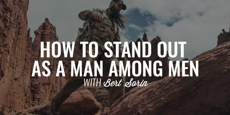 How to Stand Out as a Man Among Men | BERT SORIN
