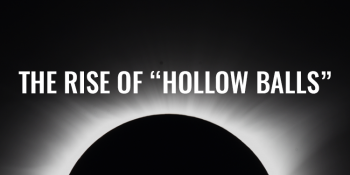 """The Rise of """"Hollow Balls""""   FRIDAY FIELD NOTES"""