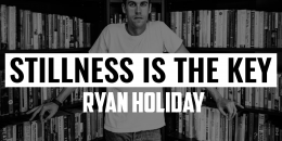 Stillness is the Key | RYAN HOLIDAY