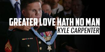 Greater Love Hath No Man | KYLE CARPENTER
