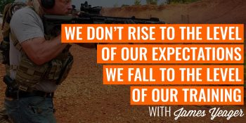 We Don't Rise to the Level of our Expectations, We Fall to the Level of our Training | JAMES YEAGER