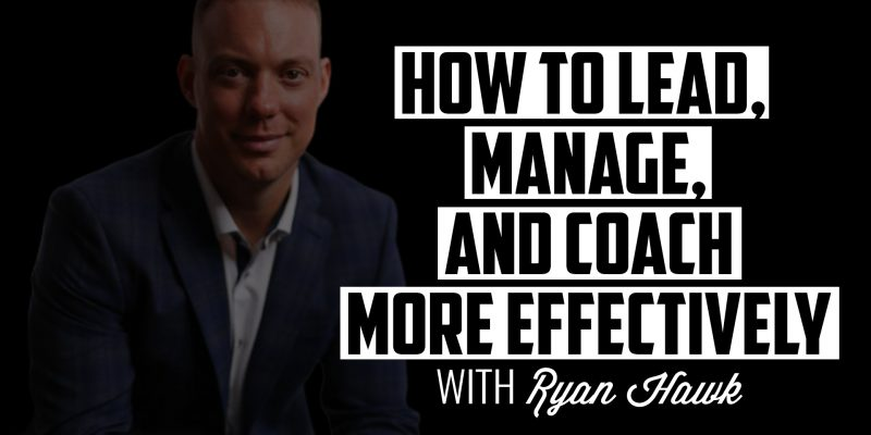 How to Lead, Manage, and Coach More Effectively | RYAN HAWK