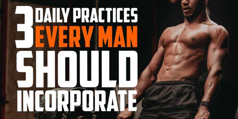 3 Daily Practices Every Man Should Incorporate | FRIDAY FIELD NOTES