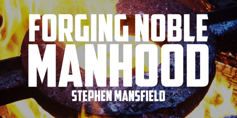 Forging Noble Manhood | STEPHEN MANSFIELD