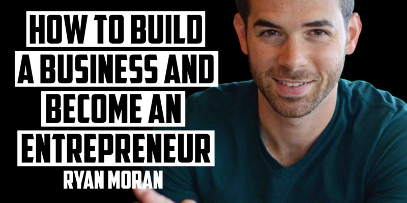 How to Build a Business and Become an Entrepreneur | RYAN MORAN